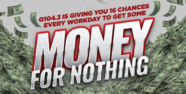 None - Q104.3 Gives You Money for Nothing!