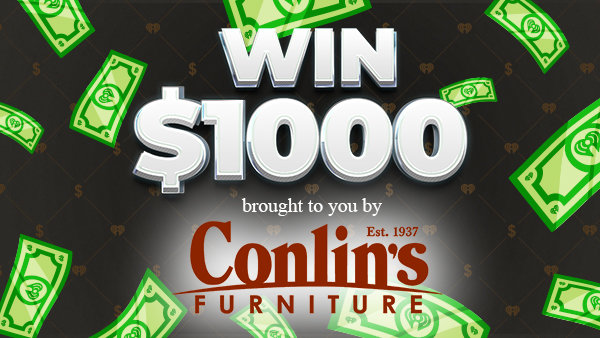None - Listen to Win $1,000 Every Hour! Presented by Conlin's Furniture