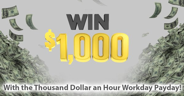 None - Win $1,000 with the Thousand Dollar an Hour Workday Payday!