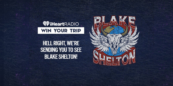 None - HELL RIGHT, WE'RE SENDING YOU TO SEE BLAKE SHELTON