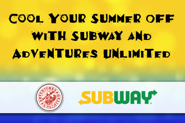 None -     Cool Off Your Summer With Adventures Unlimited and Subway!