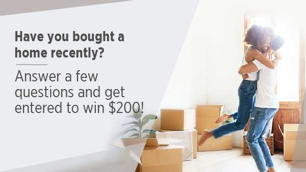None - Tell us about your home buying experience and be entered to win $200!