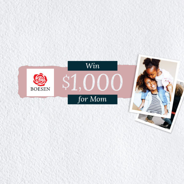 None -    Win $1,000 for Mom and a Boesen's Bouquet!