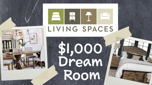 None -  Enter for a chance to win $1,000 towards your DREAM ROOM at Living Spaces!