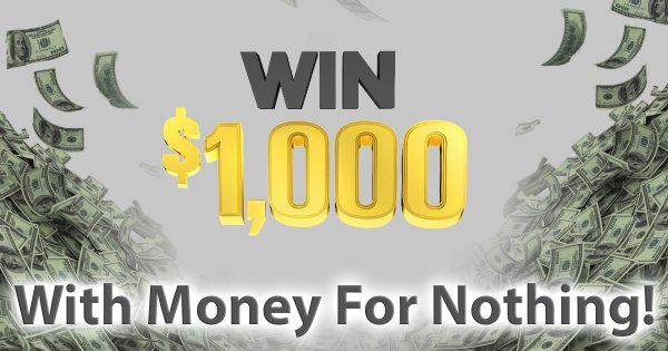 None - Win $1,000 with Money For Nothing!