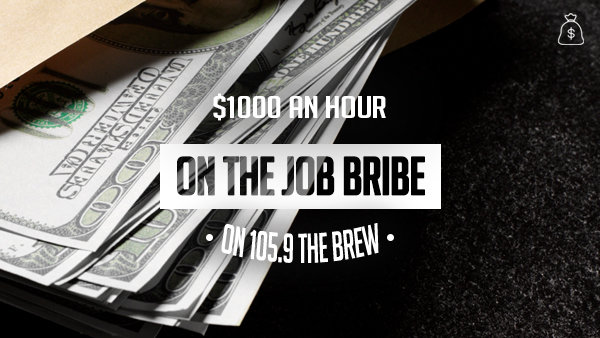 None -  Listen To Win in the $1000 On The Job Bribe on 105.9 The Brew!