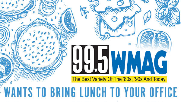 None - 99.5 WMAG Wants To Bring Lunch to Your Office!
