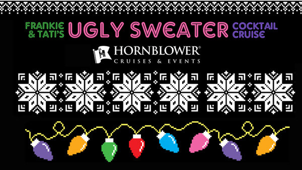 None -  Win tickets to Frankie & Tati's Ugly Sweater Holiday Cocktail Cruise aboard Hornblower