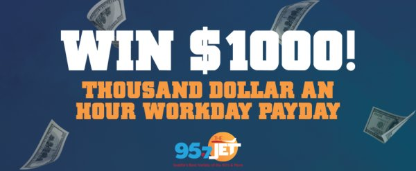 None -       Thousand Dollar An Hour Workday Payday: Win $1000 with 95.7 The Jet! (q4)