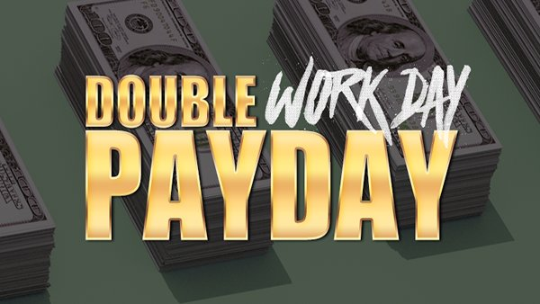None - DOUBLE WORK DAY PAY DAY!